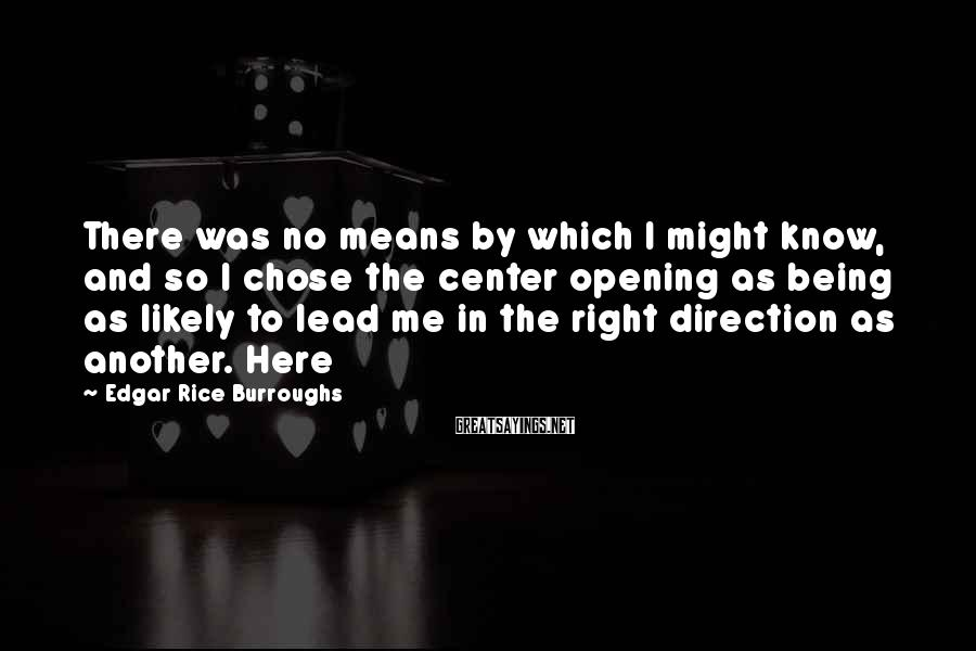 Edgar Rice Burroughs Sayings: There was no means by which I might know, and so I chose the center