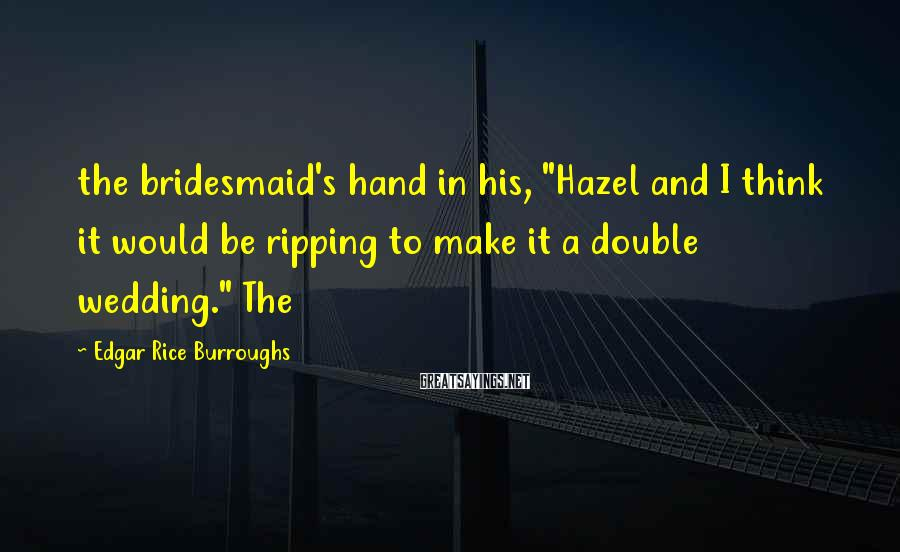 "Edgar Rice Burroughs Sayings: the bridesmaid's hand in his, ""Hazel and I think it would be ripping to make"