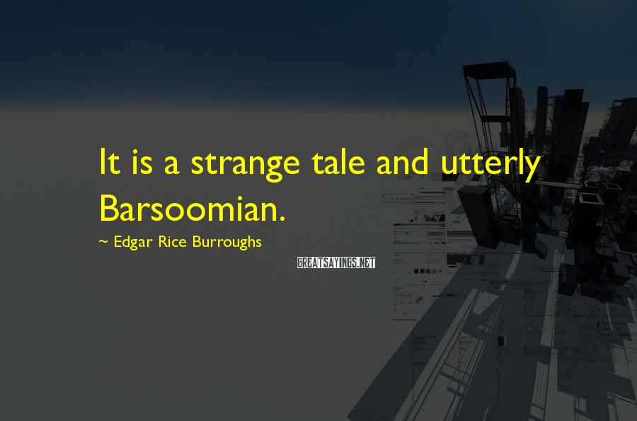 Edgar Rice Burroughs Sayings: It is a strange tale and utterly Barsoomian.