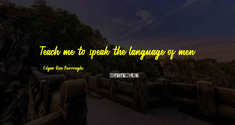 Edgar Rice Burroughs Sayings: Teach me to speak the language of men.