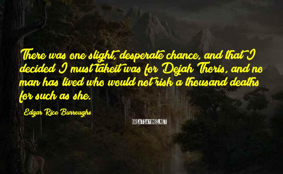 Edgar Rice Burroughs Sayings: There was one slight, desperate chance, and that I decided I must takeit was for