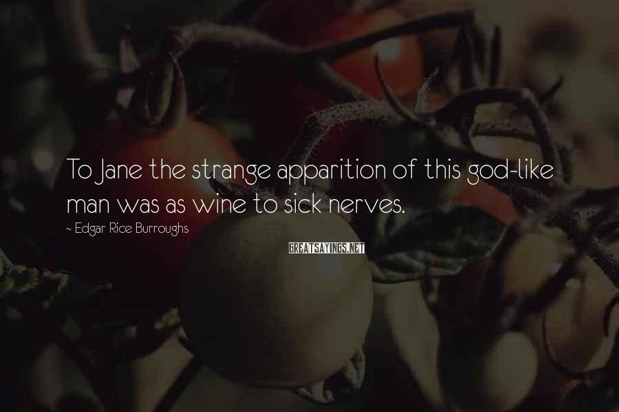 Edgar Rice Burroughs Sayings: To Jane the strange apparition of this god-like man was as wine to sick nerves.