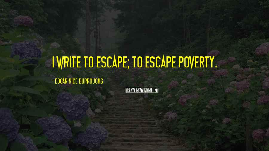 Edgar Rice Burroughs Sayings: I write to escape; to escape poverty.