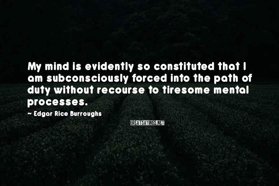 Edgar Rice Burroughs Sayings: My mind is evidently so constituted that I am subconsciously forced into the path of