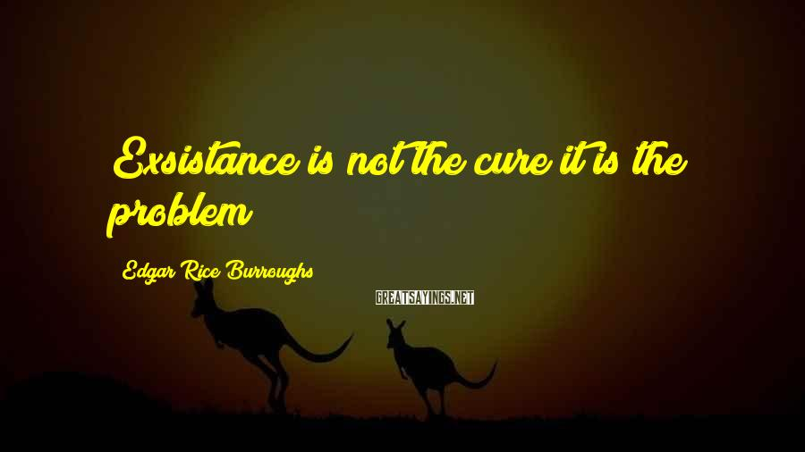 Edgar Rice Burroughs Sayings: Exsistance is not the cure it is the problem