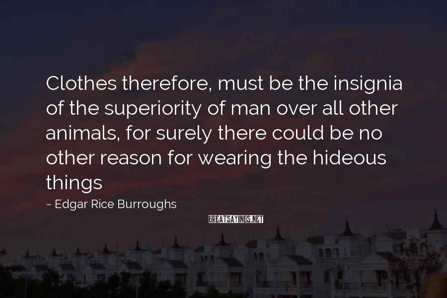 Edgar Rice Burroughs Sayings: Clothes therefore, must be the insignia of the superiority of man over all other animals,