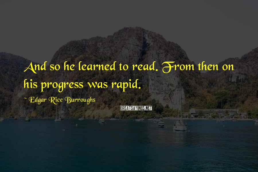 Edgar Rice Burroughs Sayings: And so he learned to read. From then on his progress was rapid.
