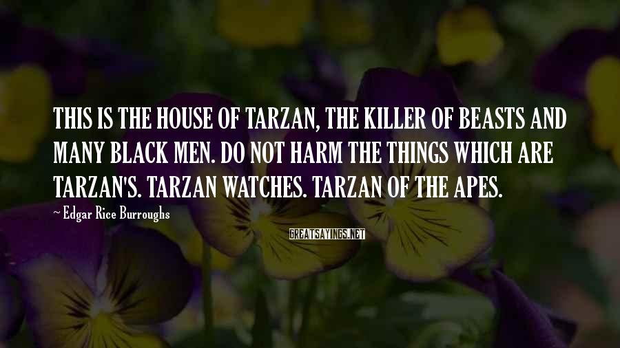 Edgar Rice Burroughs Sayings: THIS IS THE HOUSE OF TARZAN, THE KILLER OF BEASTS AND MANY BLACK MEN. DO