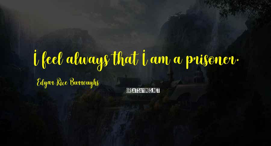 Edgar Rice Burroughs Sayings: I feel always that I am a prisoner.
