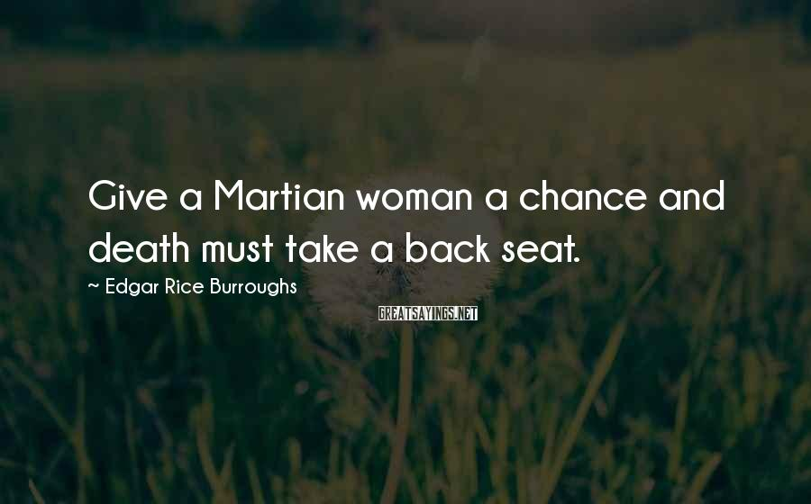 Edgar Rice Burroughs Sayings: Give a Martian woman a chance and death must take a back seat.