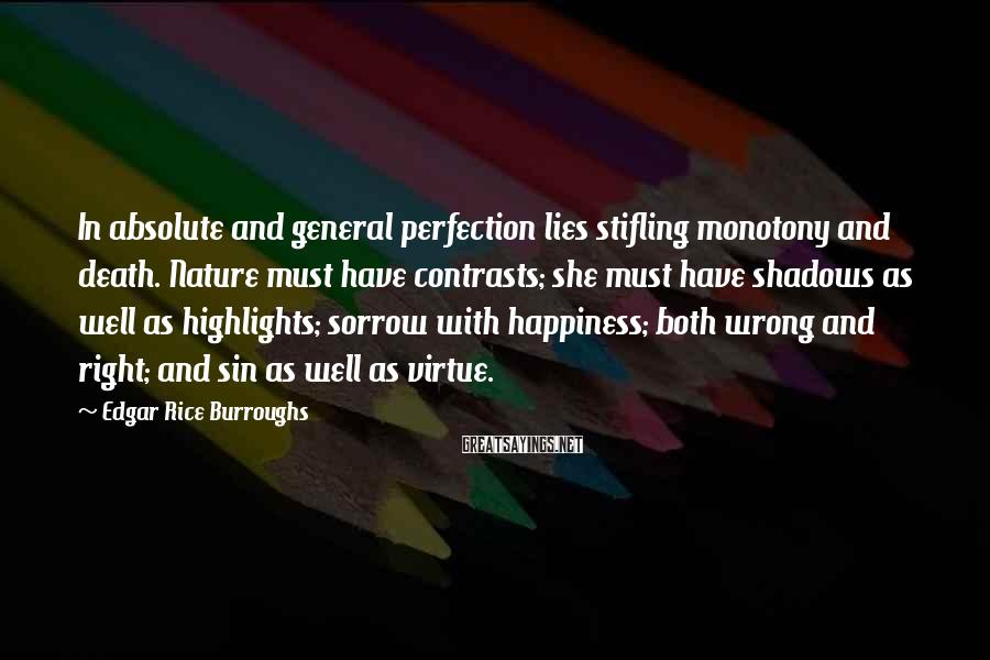 Edgar Rice Burroughs Sayings: In absolute and general perfection lies stifling monotony and death. Nature must have contrasts; she
