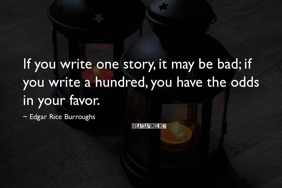 Edgar Rice Burroughs Sayings: If you write one story, it may be bad; if you write a hundred, you