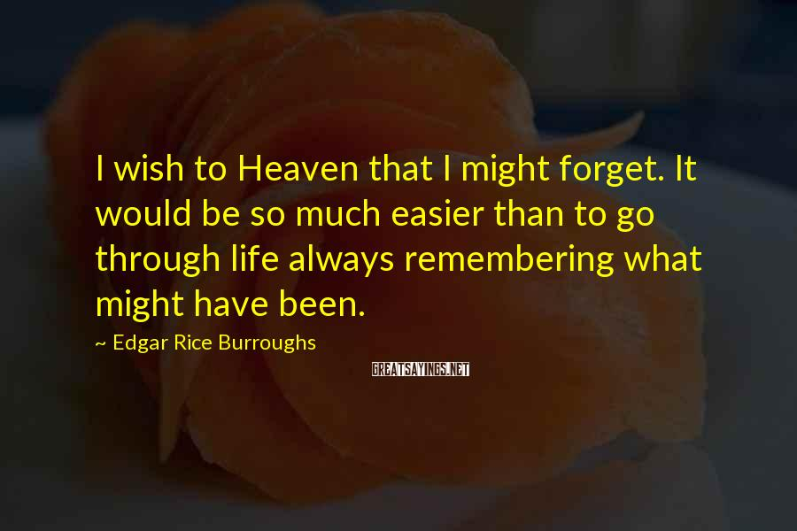 Edgar Rice Burroughs Sayings: I wish to Heaven that I might forget. It would be so much easier than