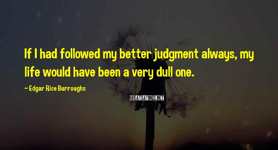 Edgar Rice Burroughs Sayings: If I had followed my better judgment always, my life would have been a very