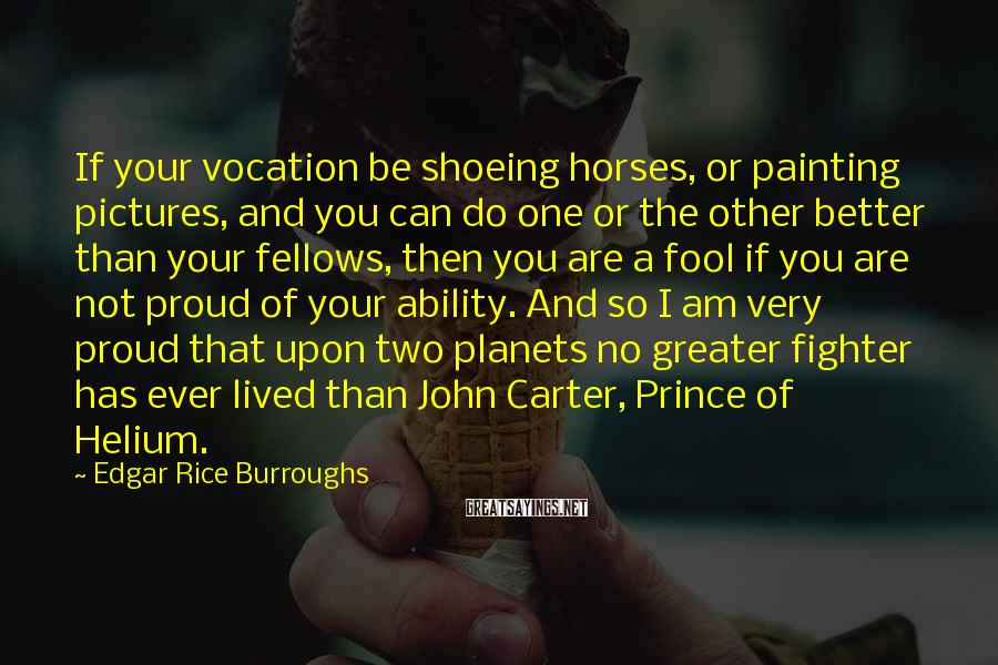 Edgar Rice Burroughs Sayings: If your vocation be shoeing horses, or painting pictures, and you can do one or