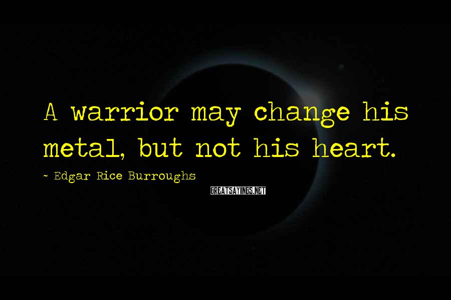 Edgar Rice Burroughs Sayings: A warrior may change his metal, but not his heart.