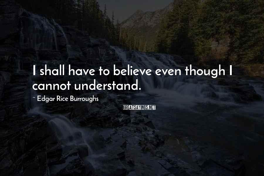 Edgar Rice Burroughs Sayings: I shall have to believe even though I cannot understand.