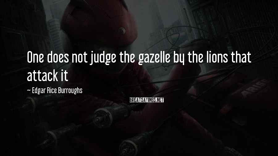 Edgar Rice Burroughs Sayings: One does not judge the gazelle by the lions that attack it