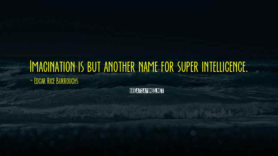 Edgar Rice Burroughs Sayings: Imagination is but another name for super intelligence.
