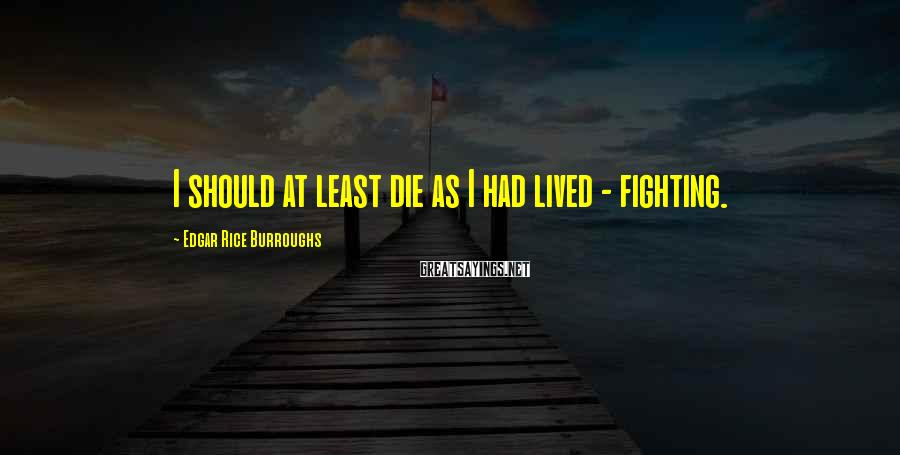 Edgar Rice Burroughs Sayings: I should at least die as I had lived - fighting.