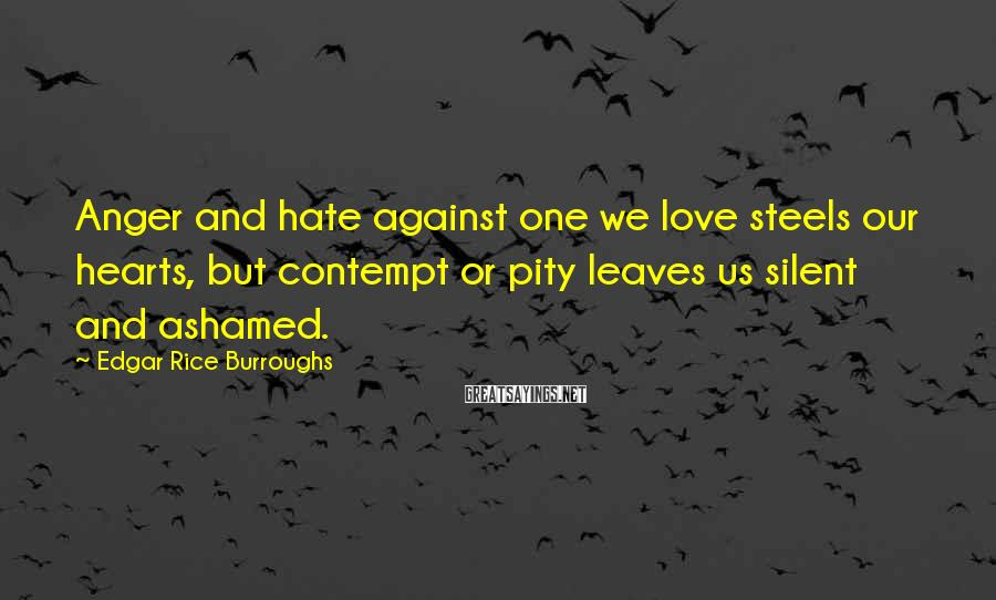 Edgar Rice Burroughs Sayings: Anger and hate against one we love steels our hearts, but contempt or pity leaves