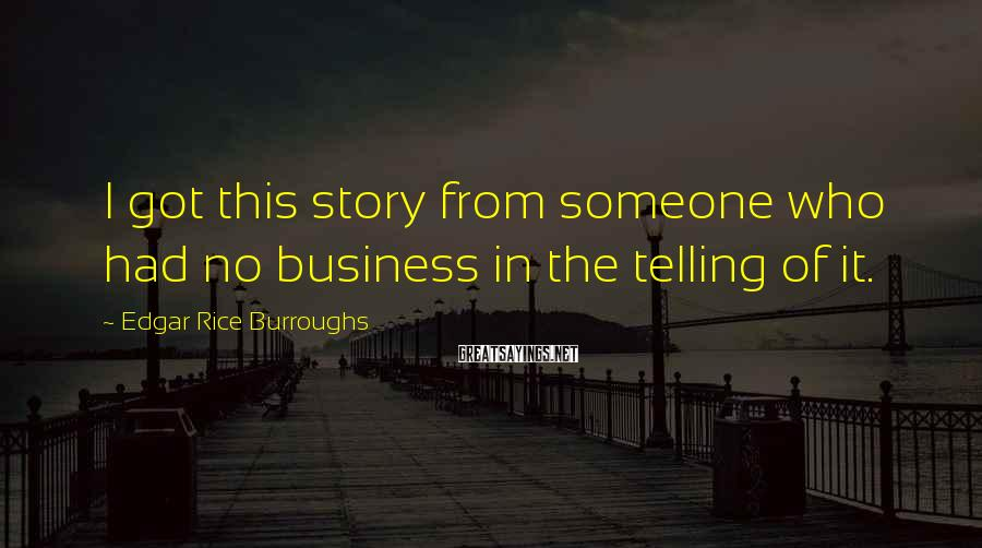 Edgar Rice Burroughs Sayings: I got this story from someone who had no business in the telling of it.