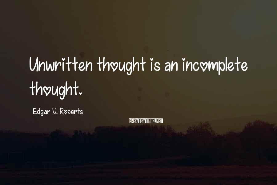 Edgar V. Roberts Sayings: Unwritten thought is an incomplete thought.