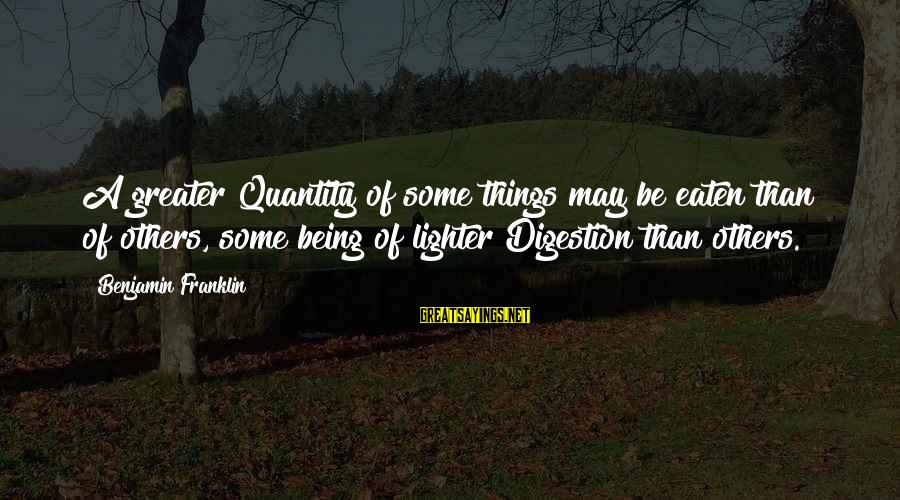 Edgewise Sayings By Benjamin Franklin: A greater Quantity of some things may be eaten than of others, some being of