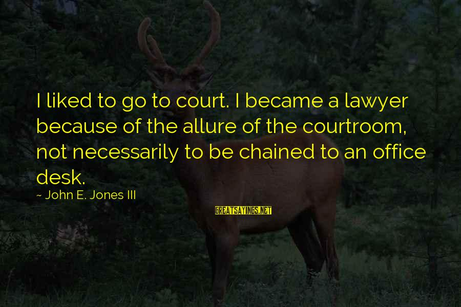 Edgewise Sayings By John E. Jones III: I liked to go to court. I became a lawyer because of the allure of