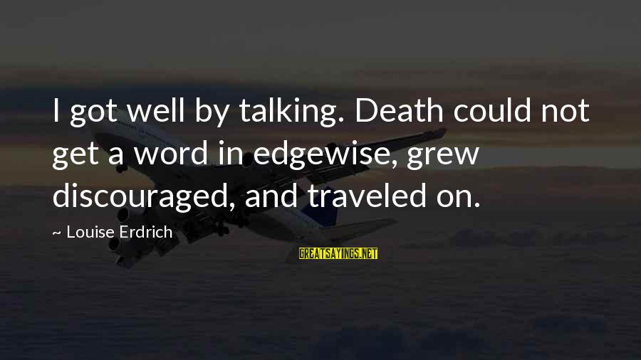 Edgewise Sayings By Louise Erdrich: I got well by talking. Death could not get a word in edgewise, grew discouraged,