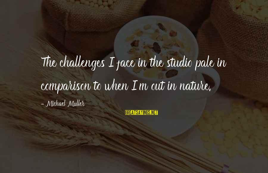 Edgewise Sayings By Michael Muller: The challenges I face in the studio pale in comparison to when I'm out in