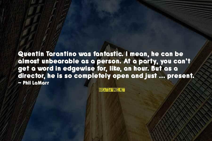 Edgewise Sayings By Phil LaMarr: Quentin Tarantino was fantastic. I mean, he can be almost unbearable as a person. At
