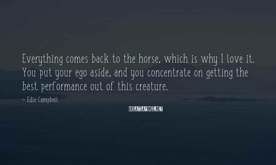Edie Campbell Sayings: Everything comes back to the horse, which is why I love it. You put your