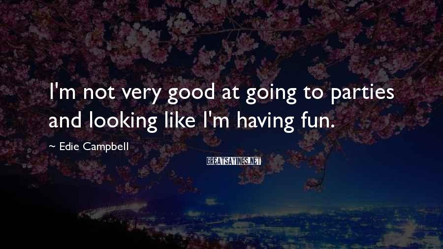 Edie Campbell Sayings: I'm not very good at going to parties and looking like I'm having fun.