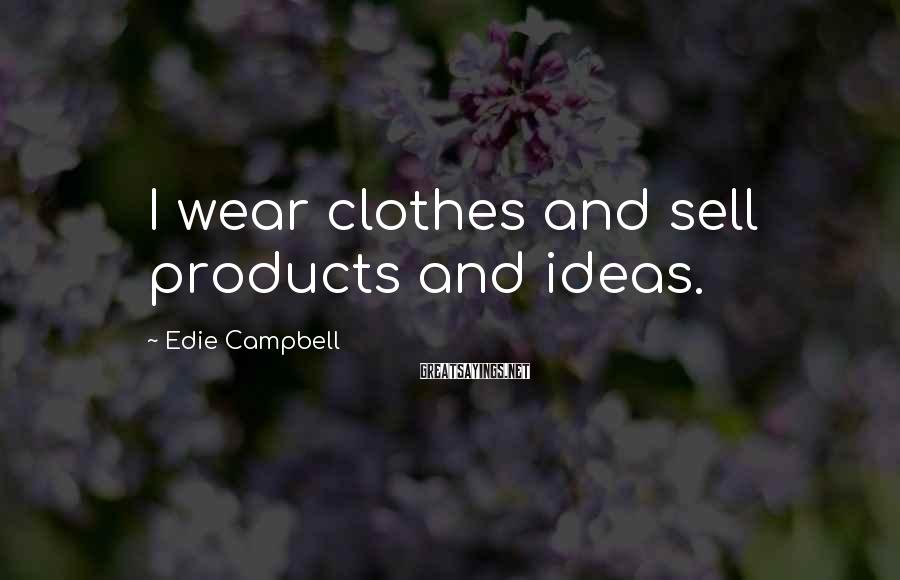 Edie Campbell Sayings: I wear clothes and sell products and ideas.