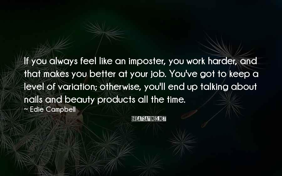 Edie Campbell Sayings: If you always feel like an imposter, you work harder, and that makes you better