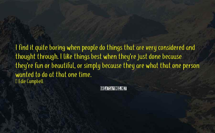 Edie Campbell Sayings: I find it quite boring when people do things that are very considered and thought