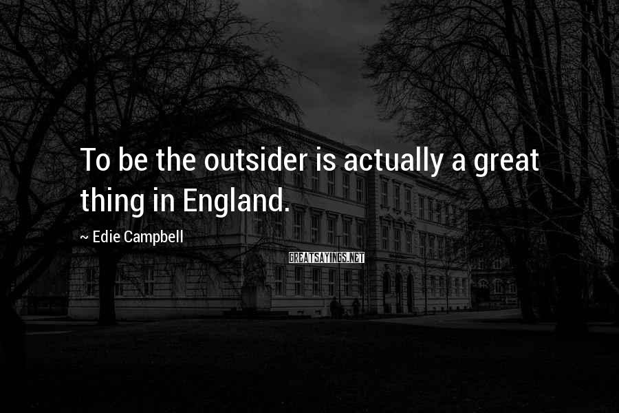Edie Campbell Sayings: To be the outsider is actually a great thing in England.