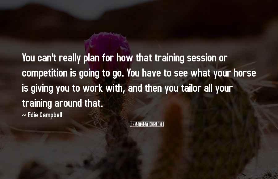 Edie Campbell Sayings: You can't really plan for how that training session or competition is going to go.