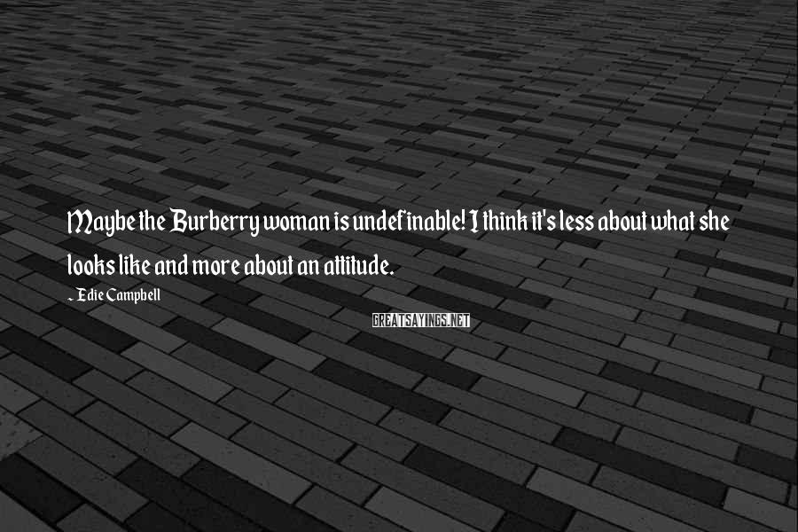 Edie Campbell Sayings: Maybe the Burberry woman is undefinable! I think it's less about what she looks like