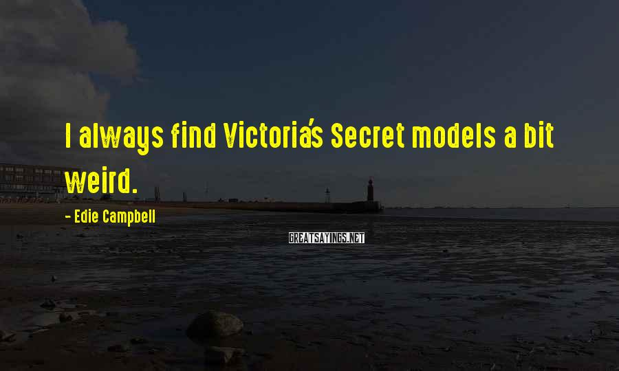 Edie Campbell Sayings: I always find Victoria's Secret models a bit weird.