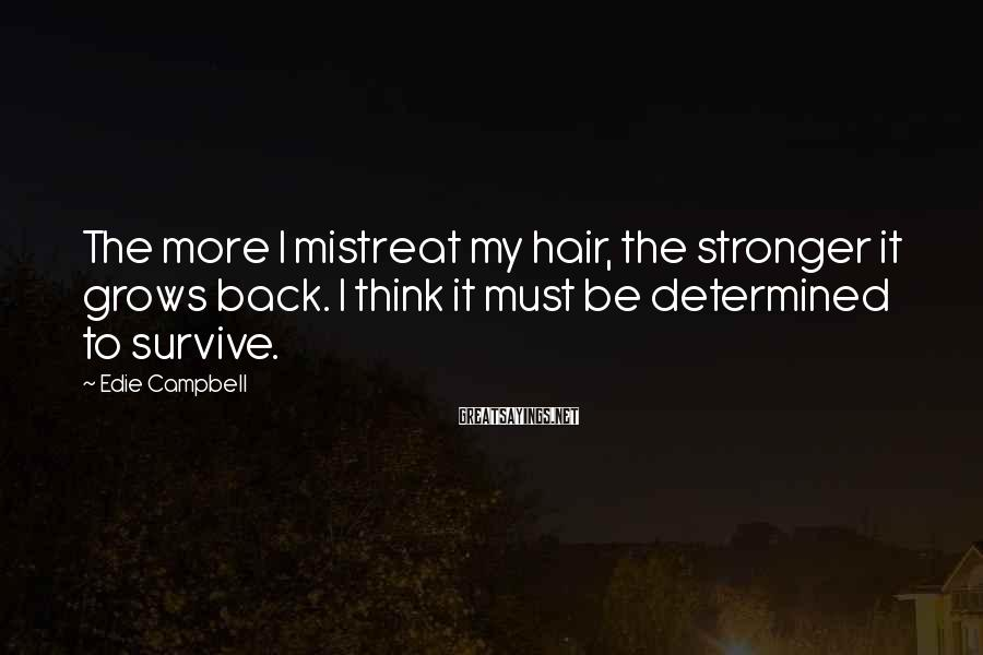 Edie Campbell Sayings: The more I mistreat my hair, the stronger it grows back. I think it must