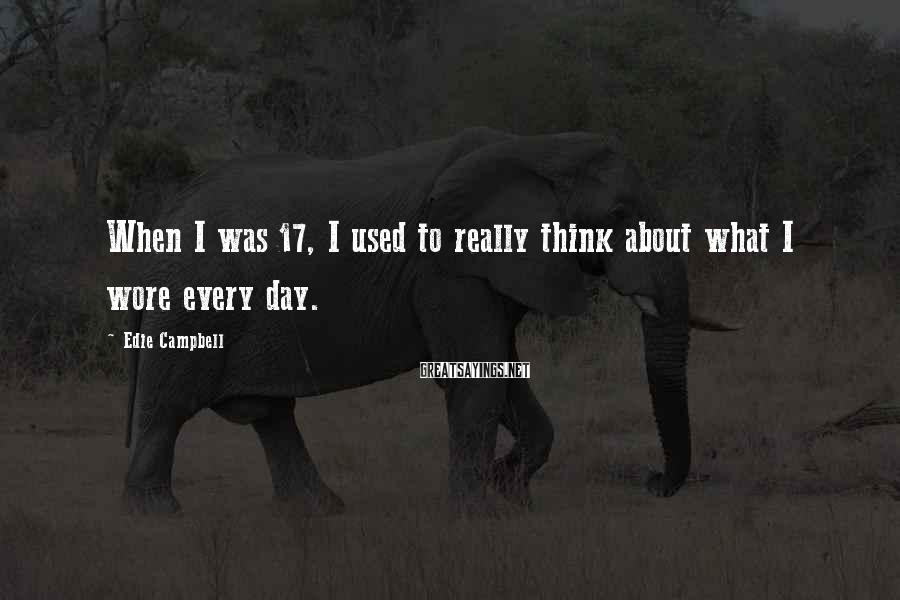 Edie Campbell Sayings: When I was 17, I used to really think about what I wore every day.
