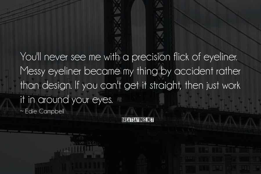 Edie Campbell Sayings: You'll never see me with a precision flick of eyeliner. Messy eyeliner became my thing