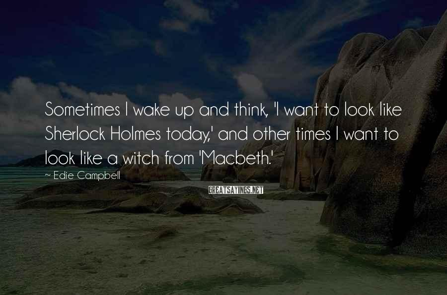 Edie Campbell Sayings: Sometimes I wake up and think, 'I want to look like Sherlock Holmes today,' and