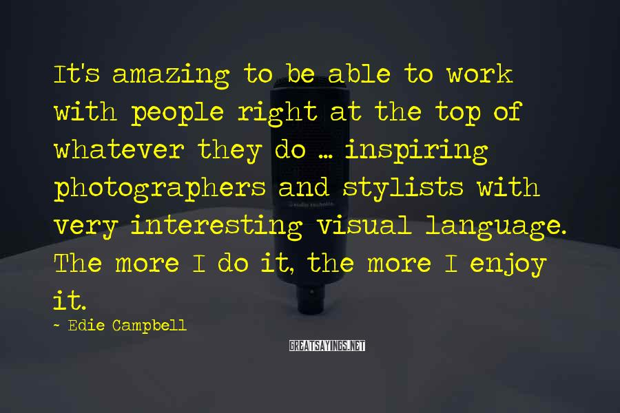 Edie Campbell Sayings: It's amazing to be able to work with people right at the top of whatever