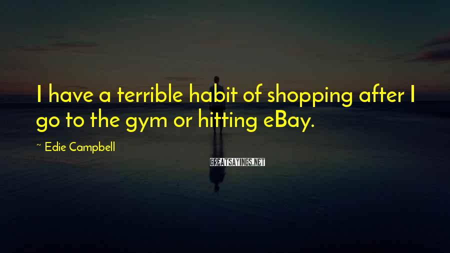 Edie Campbell Sayings: I have a terrible habit of shopping after I go to the gym or hitting