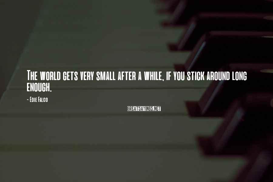 Edie Falco Sayings: The world gets very small after a while, if you stick around long enough.