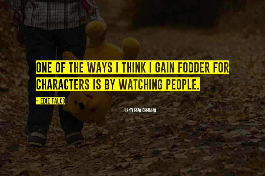 Edie Falco Sayings: One of the ways I think I gain fodder for characters is by watching people.