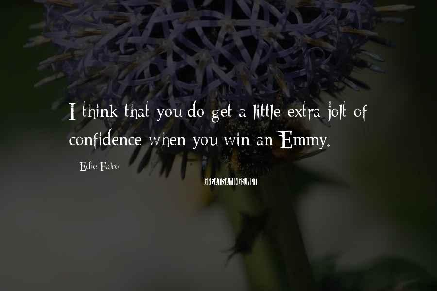 Edie Falco Sayings: I think that you do get a little extra jolt of confidence when you win